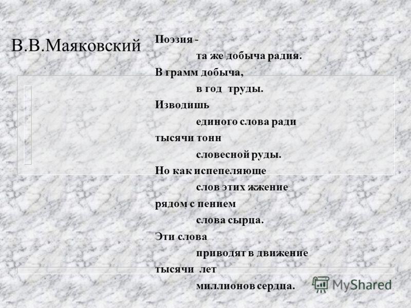 В.В.Маяковский Поэзия - та же добыча радия. В грамм добыча, в год труды. Изводишь единого слова ради тысячи тонн словесной руды. Но как испепеляюще слов этих жжение рядом с пением слова сырца. Эти слова приводят в движение тысячи лет миллионов сердца