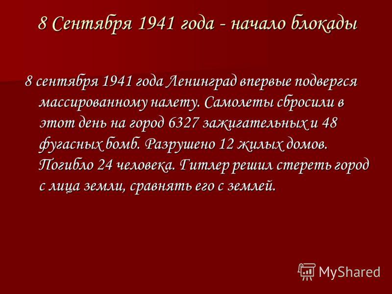 8 Сентября 1941 года - начало блокады 8 сентября 1941 года Ленинград впервые подвергся массированному налету. Самолеты сбросили в этот день на город 6327 зажигательных и 48 фугасных бомб. Разрушено 12 жилых домов. Погибло 24 человека. Гитлер решил ст
