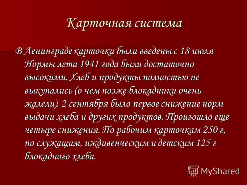 Карточная система В Ленинграде карточки были введены с 18 июля Нормы лета 1941 года были достаточно высокими. Хлеб и продукты полностью не выкупались (о чем позже блокадники очень жалели). 2 сентября было первое снижение норм выдачи хлеба и других пр
