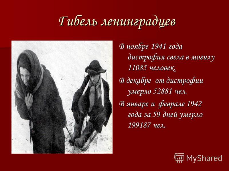 Гибель ленинградцев Гибель ленинградцев В ноябре 1941 года дистрофия свела в могилу 11085 человек. В декабре от дистрофии умерло 52881 чел. В январе и феврале 1942 года за 59 дней умерло 199187 чел.