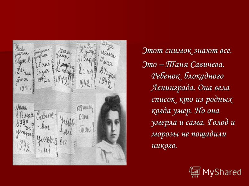 Этот снимок знают все. Это – Таня Савичева. Ребенок блокадного Ленинграда. Она вела список кто из родных когда умер. Но она умерла и сама. Голод и морозы не пощадили никого.