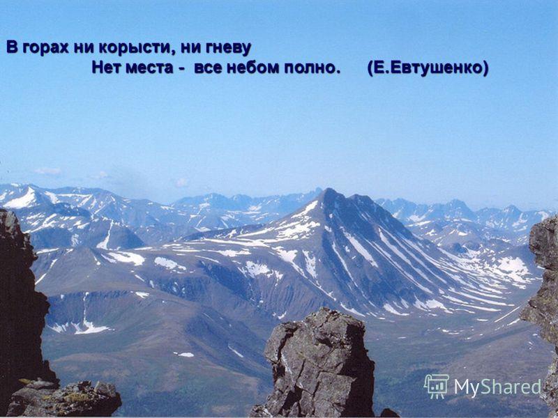 В горах ни корысти, ни гневу Нет места - все небом полно. ( Е. Евтушенко )