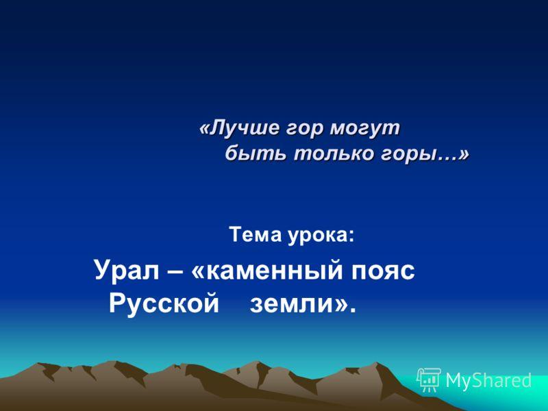 «Лучше гор могут быть только горы…» «Лучше гор могут быть только горы…» Тема урока: Урал – «каменный пояс Русской земли».
