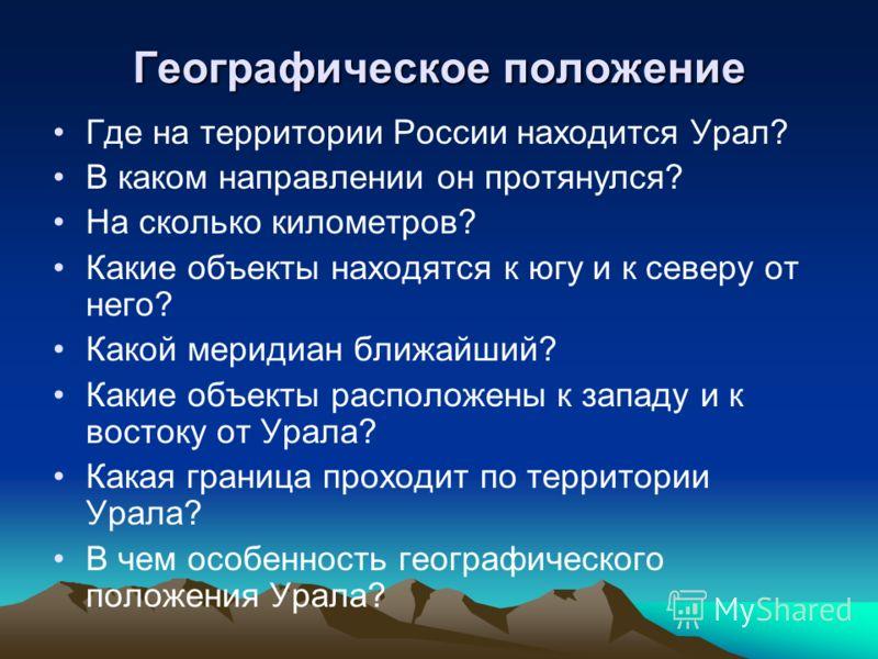 Географическое положение Где на территории России находится Урал? В каком направлении он протянулся? На сколько километров? Какие объекты находятся к югу и к северу от него? Какой меридиан ближайший? Какие объекты расположены к западу и к востоку от