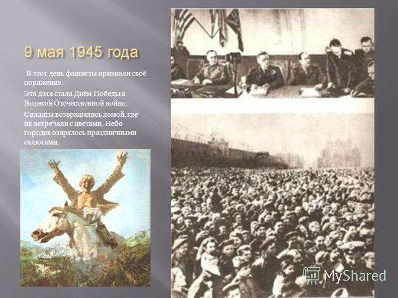 В этот день фашисты признали своё поражение. Эта дата стала Днём Победы в Великой Отечественной войне. Солдаты возвращались домой, где их встречали с цветами. Небо городов озарялось праздничными салютами.