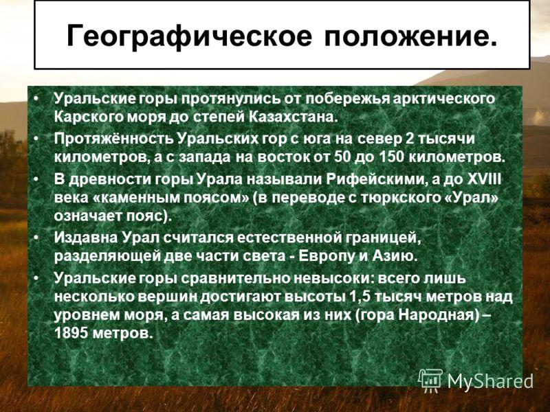 Уральские горы протянулись от побережья арктического Карского моря до степей Казахстана. Протяжённость Уральских гор с юга на север 2 тысячи километров, а с запада на восток от 50 до 150 километров. В древности горы Урала называли Рифейскими, а до XV