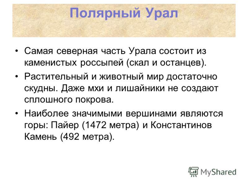 Самая северная часть Урала состоит из каменистых россыпей (скал и останцев). Растительный и животный мир достаточно скудны. Даже мхи и лишайники не создают сплошного покрова. Наиболее значимыми вершинами являются горы: Пайер (1472 метра) и Константин