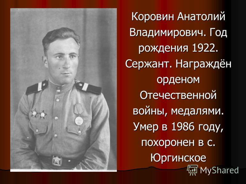 Коровин Анатолий Владимирович. Год рождения 1922. Сержант. Награждён орденомОтечественной войны, медалями. Умер в 1986 году, похоронен в с. Юргинское