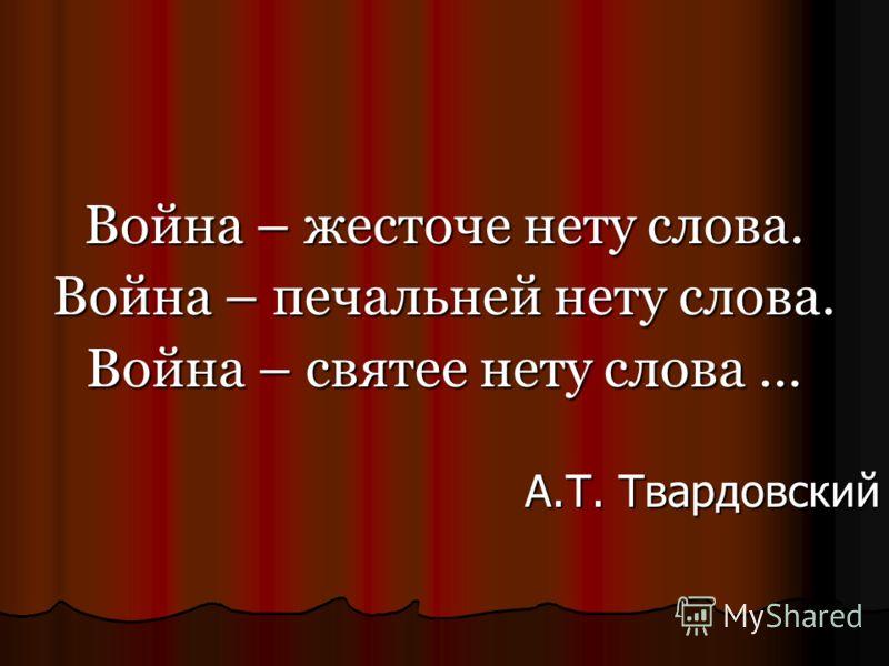 Война – жесточе нету слова. Война – печальней нету слова. Война – святее нету слова … А.Т. Твардовский