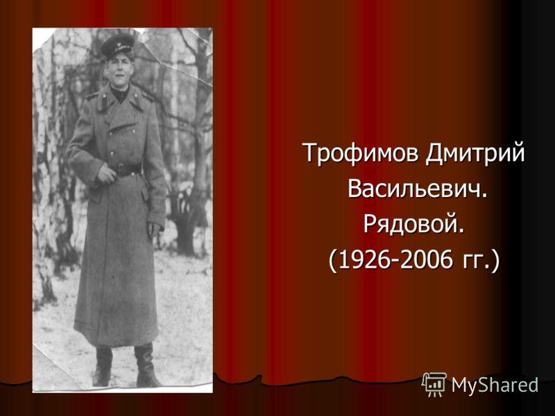 Трофимов Дмитрий Васильевич. Васильевич.Рядовой. (1926-2006 гг.)