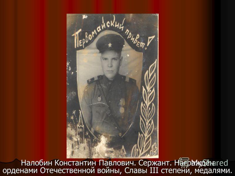 Налобин Константин Павлович. Сержант. Награждён орденами Отечественной войны, Славы III степени, медалями.