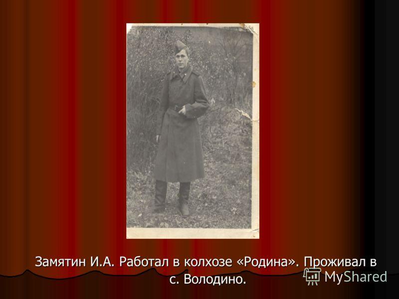 Замятин И.А. Работал в колхозе «Родина». Проживал в с. Володино. с. Володино.