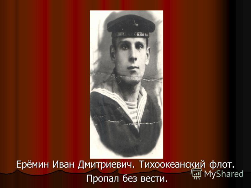 Ерёмин Иван Дмитриевич. Тихоокеанский флот. Пропал без вести. Пропал без вести.