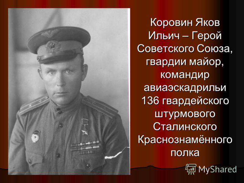 Коровин Яков Ильич – Герой Советского Союза, гвардии майор, командир авиаэскадрильи 136 гвардейского штурмового Сталинского Краснознамённого полка