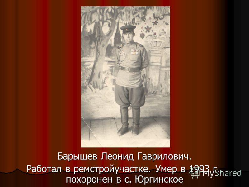 Барышев Леонид Гаврилович. Работал в ремстройучастке. Умер в 1993 г., похоронен в с. Юргинское