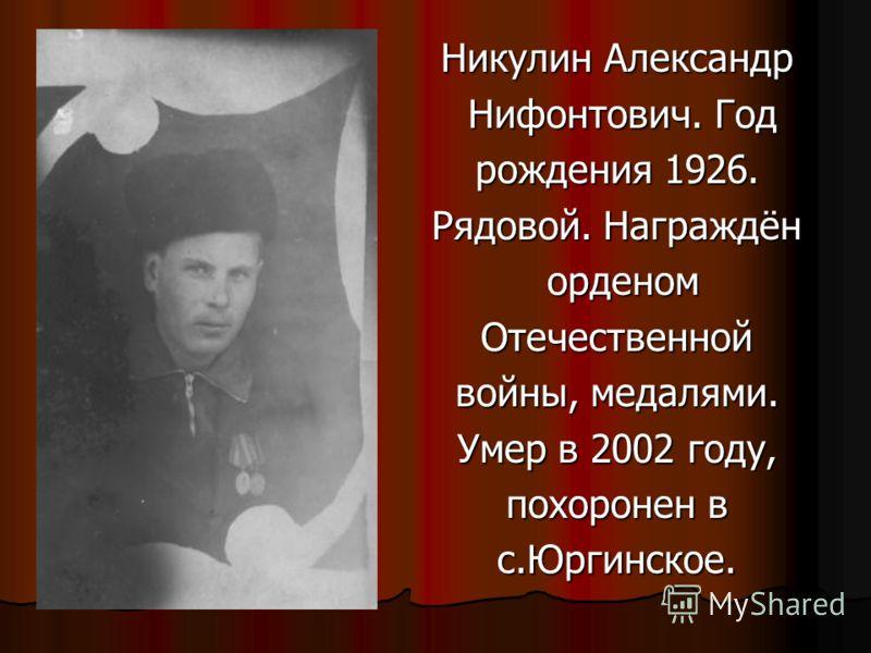 Никулин Александр Нифонтович. Год Нифонтович. Год рождения 1926. Рядовой. Награждён орденом орденомОтечественной войны, медалями. Умер в 2002 году, похоронен в с.Юргинское.