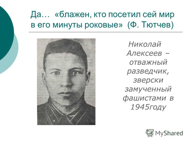 Да… «блажен, кто посетил сей мир в его минуты роковые» (Ф. Тютчев) Николай Алексеев – отважный разведчик, зверски замученный фашистами в 1945году