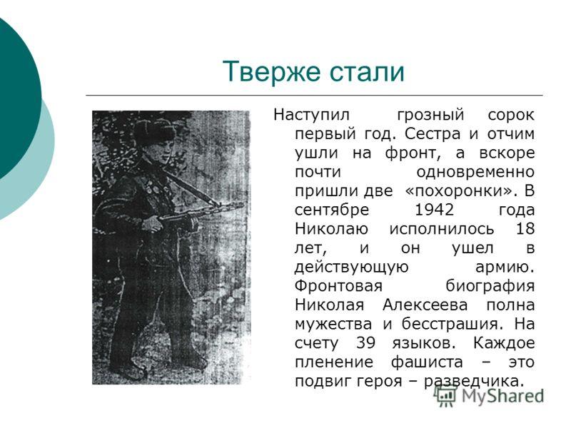 Тверже стали Наступил грозный сорок первый год. Сестра и отчим ушли на фронт, а вскоре почти одновременно пришли две «похоронки». В сентябре 1942 года Николаю исполнилось 18 лет, и он ушел в действующую армию. Фронтовая биография Николая Алексеева по