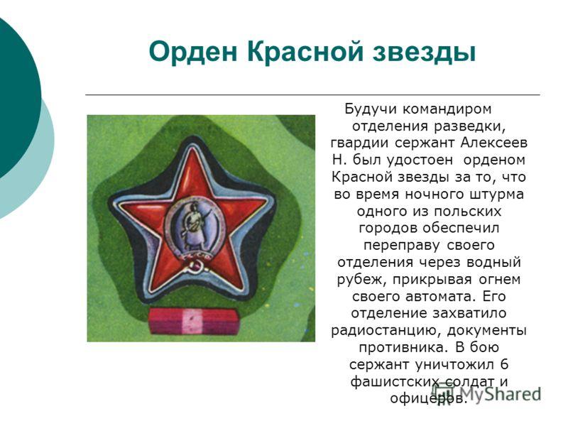 Орден Красной звезды Будучи командиром отделения разведки, гвардии сержант Алексеев Н. был удостоен орденом Красной звезды за то, что во время ночного штурма одного из польских городов обеспечил переправу своего отделения через водный рубеж, прикрыва