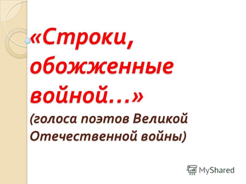 « Строки, обожженные войной …» ( голоса поэтов Великой Отечественной войны )
