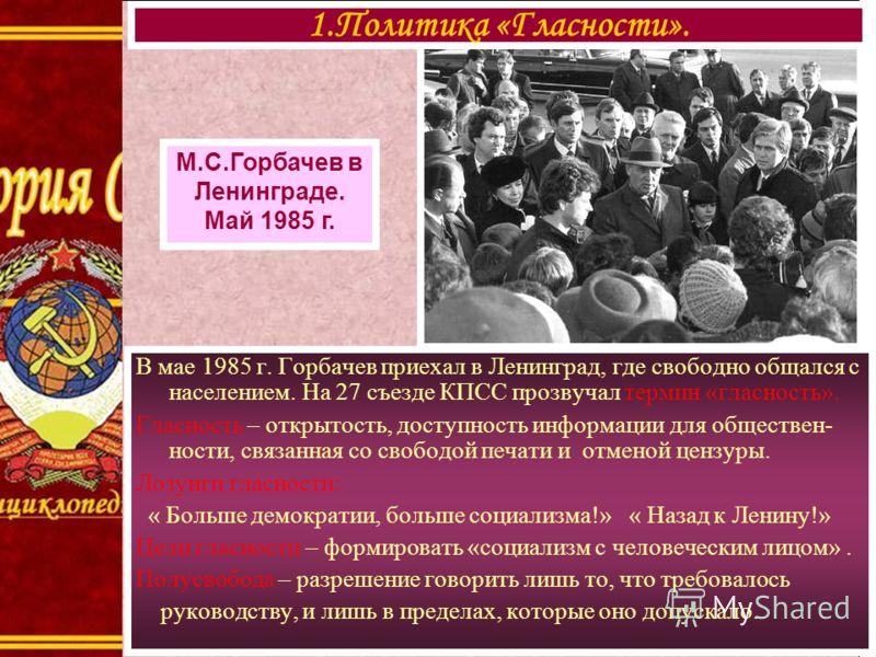 В мае 1985 г. Горбачев приехал в Ленинград, где свободно общался с населением. На 27 съезде КПСС прозвучал термин «гласность». Гласность – открытость, доступность информации для обществен- ности, связанная со свободой печати и отменой цензуры. Лозунг
