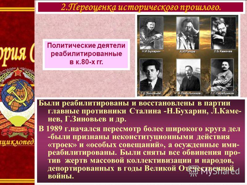 Были реабилитированы и восстановлены в партии главные противники Сталина -Н.Бухарин, Л.Каме- нев, Г.Зиновьев и др. В 1989 г.начался пересмотр более широкого круга дел -были признаны неконституционными действия «троек» и «особых совещаний», а осужденн