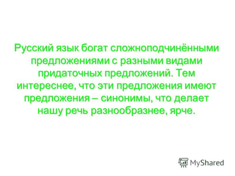 Русский язык богат сложноподчинёнными предложениями с разными видами придаточных предложений. Тем интереснее, что эти предложения имеют предложения – синонимы, что делает нашу речь разнообразнее, ярче.