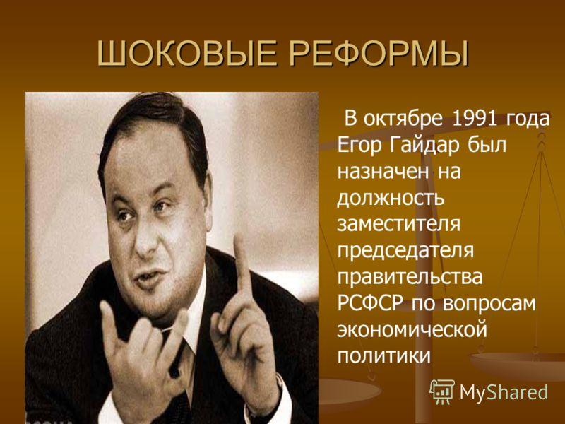 ШОКОВЫЕ РЕФОРМЫ В октябре 1991 года Егор Гайдар был назначен на должность заместителя председателя правительства РСФСР по вопросам экономической политики