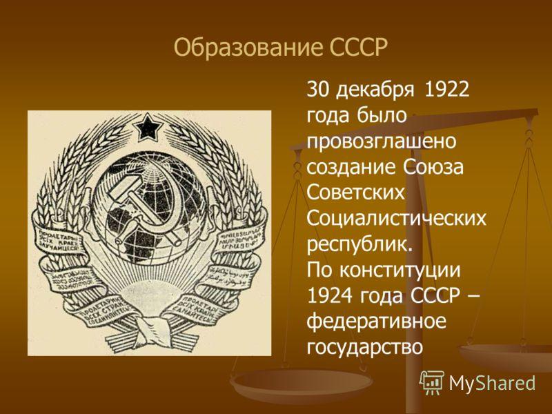 Образование СССР 30 декабря 1922 года было провозглашено создание Союза Советских Социалистических республик. По конституции 1924 года СССР – федеративное государство