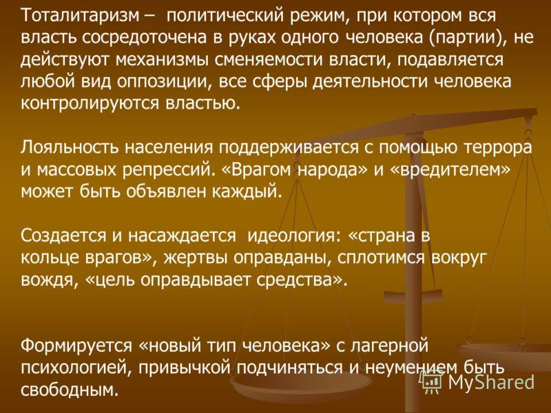 Тоталитаризм – политический режим, при котором вся власть сосредоточена в руках одного человека (партии), не действуют механизмы сменяемости власти, подавляется любой вид оппозиции, все сферы деятельности человека контролируются властью. Лояльность н