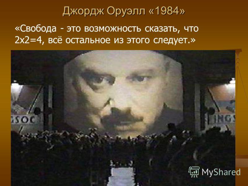 Джордж Оруэлл «1984» «Свобода - это возможность сказать, что 2х2=4, всё остальное из этого следует.»