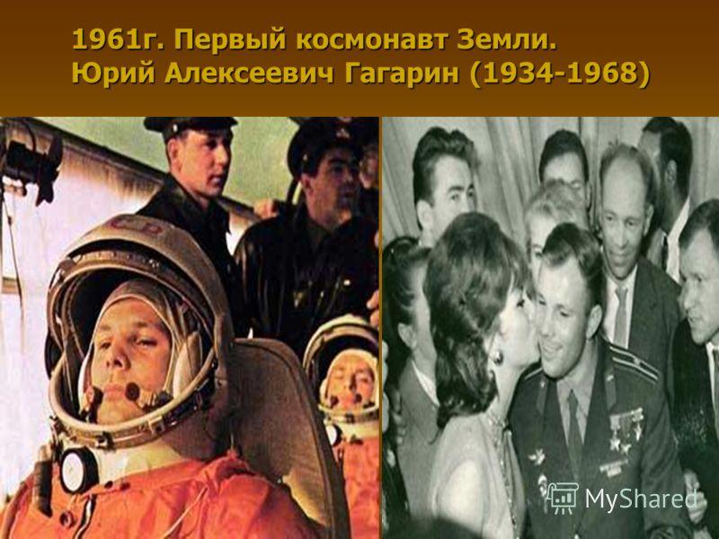1961г. Первый космонавт Земли. Юрий Алексеевич Гагарин (1934-1968)