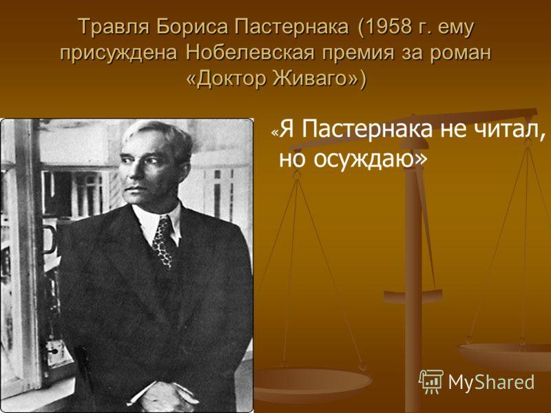 Травля Бориса Пастернака (1958 г. ему присуждена Нобелевская премия за роман «Доктор Живаго») « Я Пастернака не читал, но осуждаю»