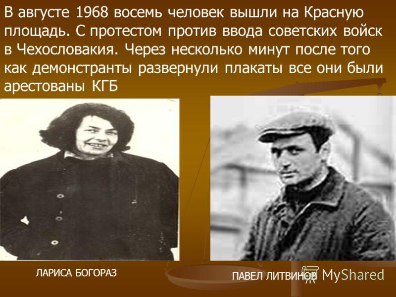В августе 1968 восемь человек вышли на Красную площадь. С протестом против ввода советских войск в Чехословакия. Через несколько минут после того как демонстранты развернули плакаты все они были арестованы КГБ ЛАРИСА БОГОРАЗ ПАВЕЛ ЛИТВИНОВ