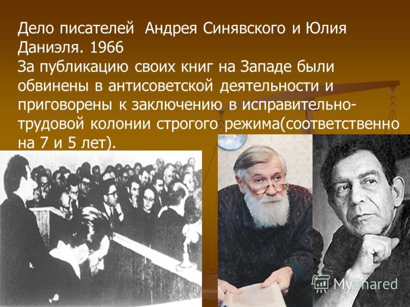 Дело писателей Андрея Синявского и Юлия Даниэля. 1966 За публикацию своих книг на Западе были обвинены в антисоветской деятельности и приговорены к заключению в исправительно- трудовой колонии строгого режима(соответственно на 7 и 5 лет).
