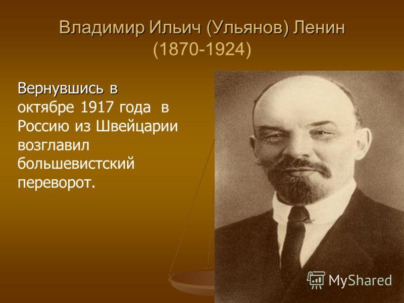 Владимир Ильич (Ульянов) Ленин Владимир Ильич (Ульянов) Ленин (1870-1924) Вернувшись в Вернувшись в октябре 1917 года в Россию из Швейцарии возглавил большевистский переворот.