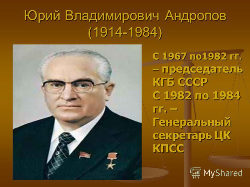 Юрий Владимирович Андропов (1914-1984) С 1967 по1982 гг. – председатель КГБ СССР С 1982 по 1984 гг. – Генеральный секретарь ЦК КПСС