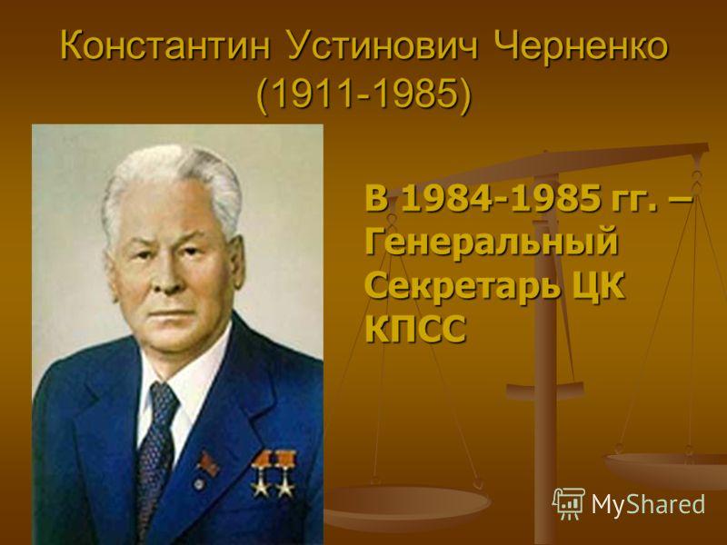 Константин Устинович Черненко (1911-1985) В 1984-1985 гг. – Генеральный Секретарь ЦК КПСС