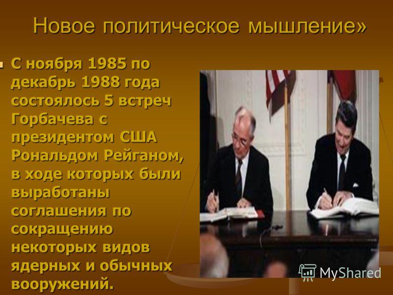 Новое политическое мышление» С ноября 1985 по декабрь 1988 года состоялось 5 встреч Горбачева с президентом США Рональдом Рейганом, в ходе которых были выработаны соглашения по сокращению некоторых видов ядерных и обычных вооружений. С ноября 1985 по