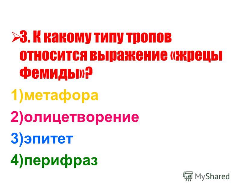 3. К какому типу тропов относится выражение «жрецы Фемиды»? 1)метафора 2)олицетворение 3)эпитет 4)перифраз