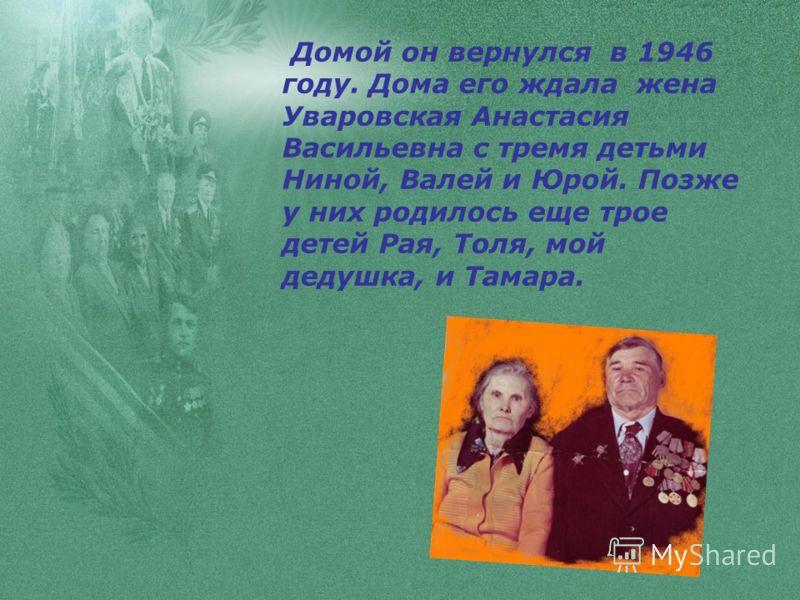 Домой он вернулся в 1946 году. Дома его ждала жена Уваровская Анастасия Васильевна с тремя детьми Ниной, Валей и Юрой. Позже у них родилось еще трое детей Рая, Толя, мой дедушка, и Тамара.