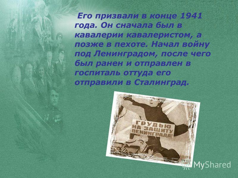 Его призвали в конце 1941 года. Он сначала был в кавалерии кавалеристом, а позже в пехоте. Начал войну под Ленинградом, после чего был ранен и отправлен в госпиталь оттуда его отправили в Сталинград.