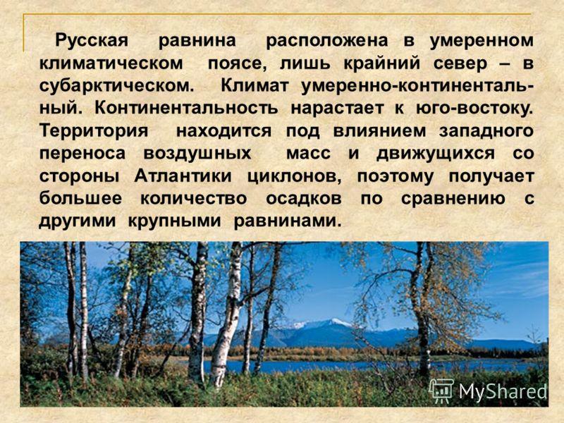 Русская равнина расположена в умеренном климатическом поясе, лишь крайний север – в субарктическом. Климат умеренно-континенталь- ный. Континентальность нарастает к юго-востоку. Территория находится под влиянием западного переноса воздушных масс и дв