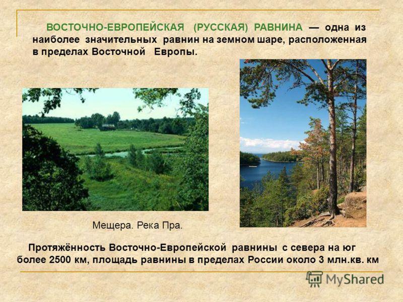 Протяжённость Восточно-Европейской равнины с севера на юг более 2500 км, площадь равнины в пределах России около 3 млн.кв. км ВОСТОЧНО-ЕВРОПЕЙСКАЯ (РУССКАЯ) РАВНИНА одна из наиболее значительных равнин на земном шаре, расположенная в пределах Восточн