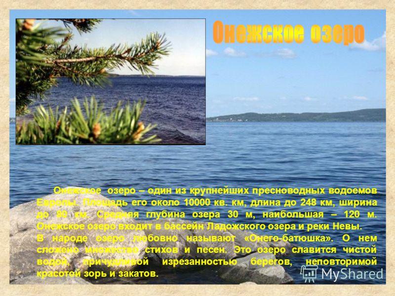 Онежское озеро – один из крупнейших пресноводных водоемов Европы. Площадь его около 10000 кв. км, длина до 248 км, ширина до 80 км. Средняя глубина озера 30 м, наибольшая – 120 м. Онежское озеро входит в бассейн Ладожского озера и реки Невы. В народе
