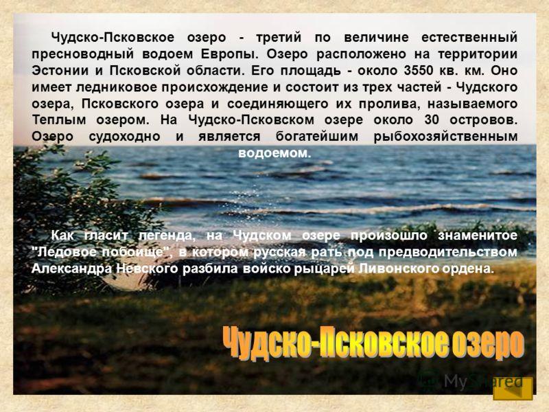 Чудско-Псковское озеро - третий по величине естественный пресноводный водоем Европы. Озеро расположено на территории Эстонии и Псковской области. Его площадь - около 3550 кв. км. Оно имеет ледниковое происхождение и состоит из трех частей - Чудского