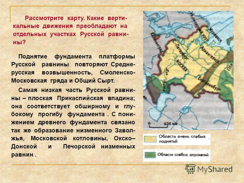 Поднятие фундамента платформы Русской равнины повторяют Средне- русская возвышенность, Смоленско- Московская гряда и Общий Сырт. Самая низкая часть Русской равни- ны – плоская Прикаспийская впадина; она соответствует обширному и глу- бокому прогибу ф