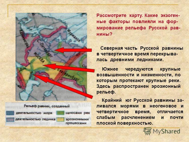 Рассмотрите карту. Какие экзоген- ные факторы повлияли на фор- мирование рельефа Русской рав- нины? Северная часть Русской равнины в четвертичное время перекрыва- лась древними ледниками. Крайний юг Русской равнины за- ливался морями в неогеновое и ч