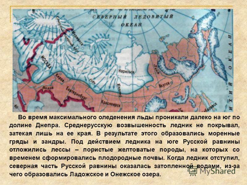 Во время максимального оледенения льды проникали далеко на юг по долине Днепра. Среднерусскую возвышенность ледник не покрывал, затекая лишь на ее края. В результате этого образовались моренные гряды и зандры. Под действием ледника на юге Русской рав
