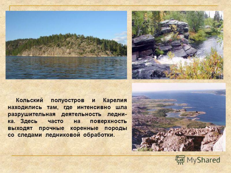 Кольский полуостров и Карелия находились там, где интенсивно шла разрушительная деятельность ледни- ка. Здесь часто на поверхность выходят прочные коренные породы со следами ледниковой обработки.